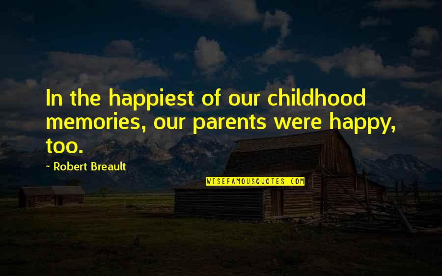 Our Childhood Memories Quotes By Robert Breault: In the happiest of our childhood memories, our
