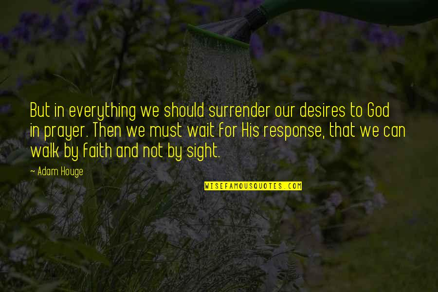 Our Faith To God Quotes By Adam Houge: But in everything we should surrender our desires