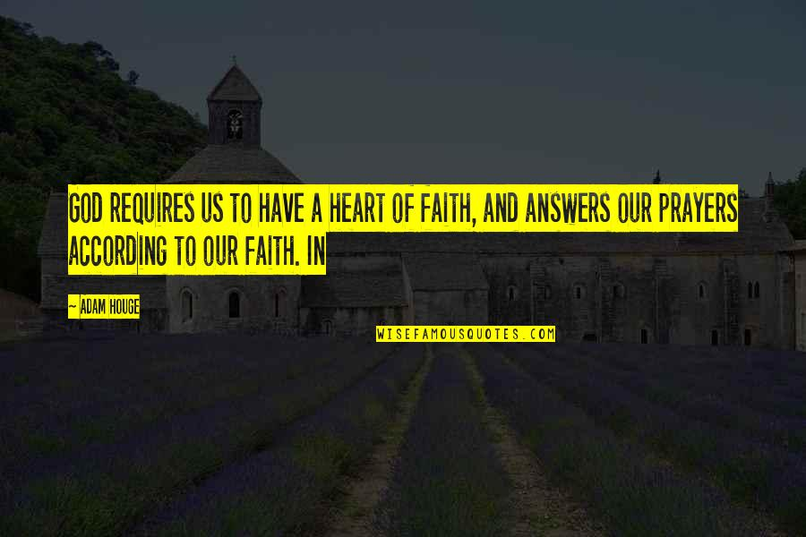 Our Faith To God Quotes By Adam Houge: God requires us to have a heart of