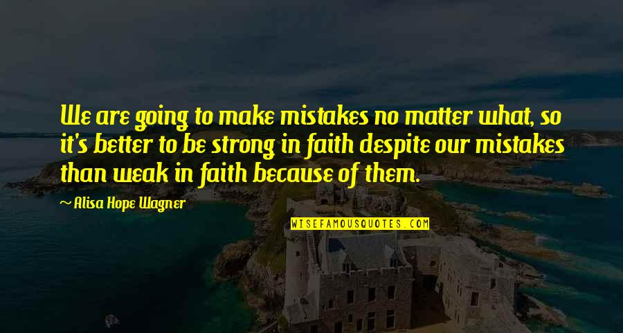 Our Faith To God Quotes By Alisa Hope Wagner: We are going to make mistakes no matter