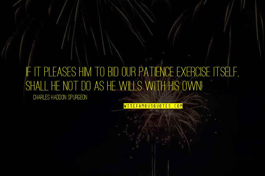 Our Faith To God Quotes By Charles Haddon Spurgeon: If it pleases Him to bid our patience