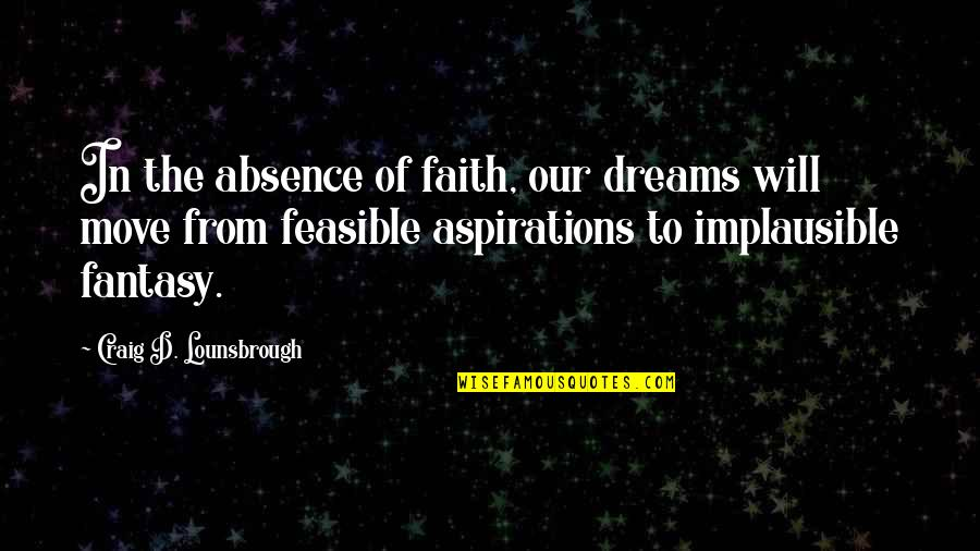 Our Faith To God Quotes By Craig D. Lounsbrough: In the absence of faith, our dreams will