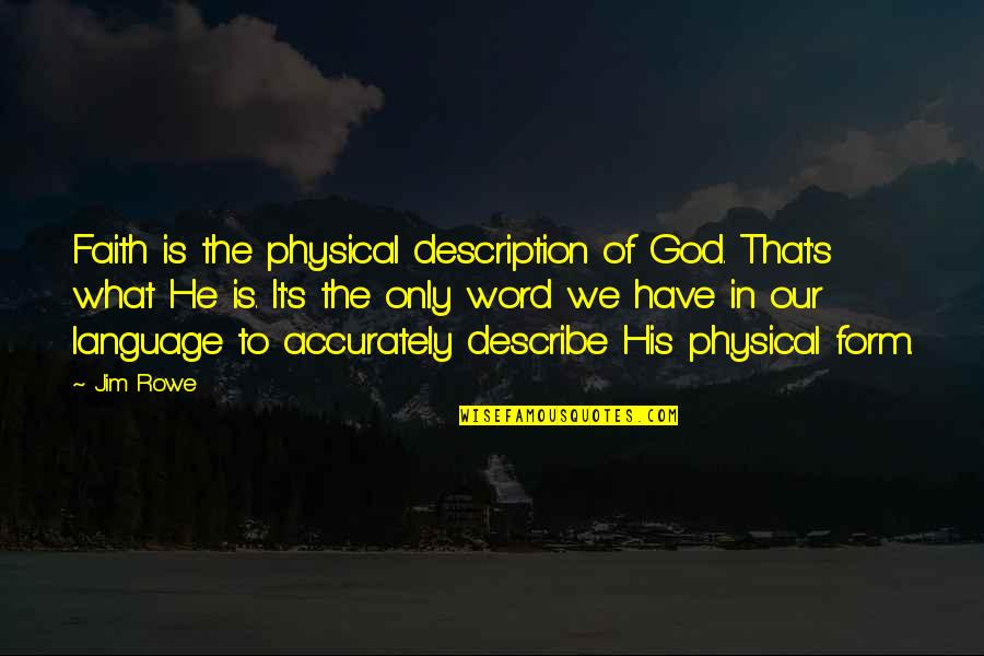 Our Faith To God Quotes By Jim Rowe: Faith is the physical description of God. That's