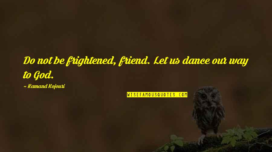 Our Faith To God Quotes By Kamand Kojouri: Do not be frightened, friend. Let us dance