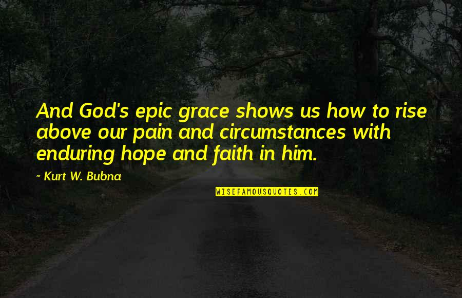 Our Faith To God Quotes By Kurt W. Bubna: And God's epic grace shows us how to