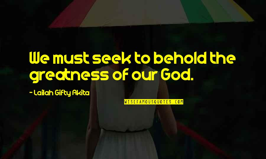 Our Faith To God Quotes By Lailah Gifty Akita: We must seek to behold the greatness of