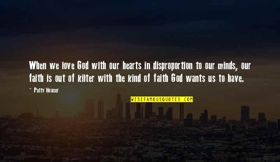 Our Faith To God Quotes By Patty Houser: When we love God with our hearts in