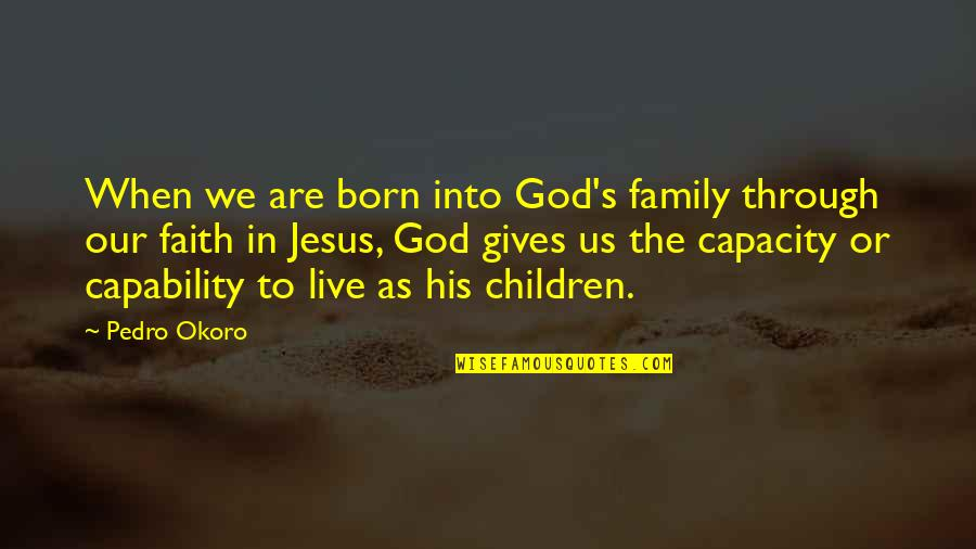 Our Faith To God Quotes By Pedro Okoro: When we are born into God's family through
