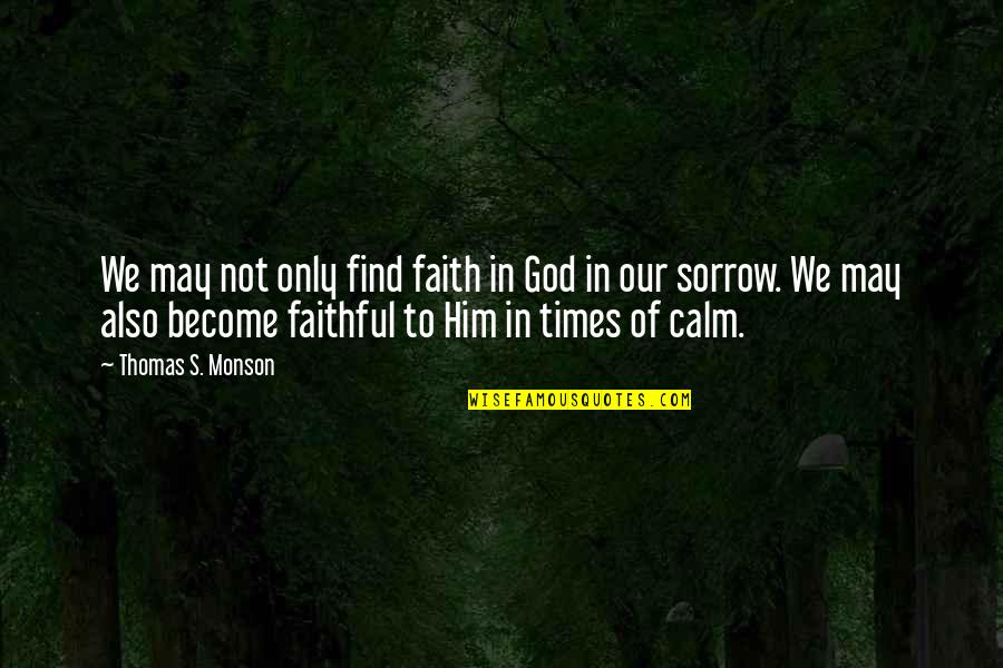 Our Faith To God Quotes By Thomas S. Monson: We may not only find faith in God