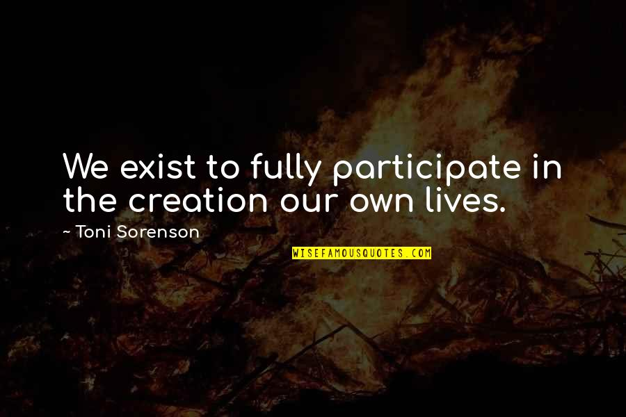 Our Faith To God Quotes By Toni Sorenson: We exist to fully participate in the creation