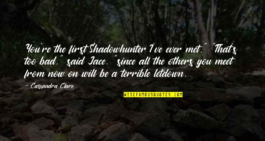 "Our First Met Quotes By Cassandra Clare: You're the first Shadowhunter I've ever met."" ""That's"