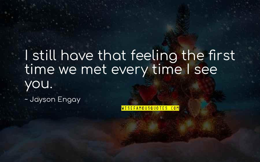 Our First Met Quotes By Jayson Engay: I still have that feeling the first time