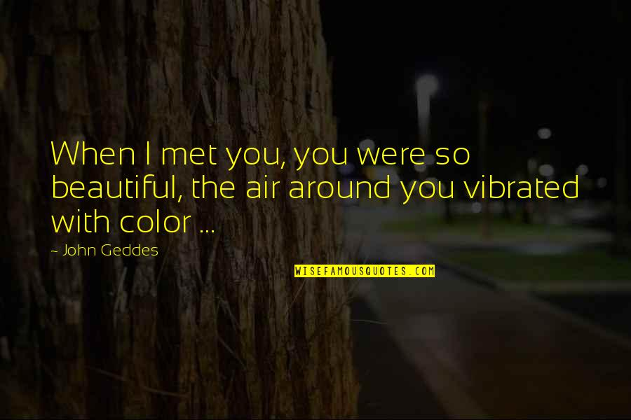 Our First Met Quotes By John Geddes: When I met you, you were so beautiful,