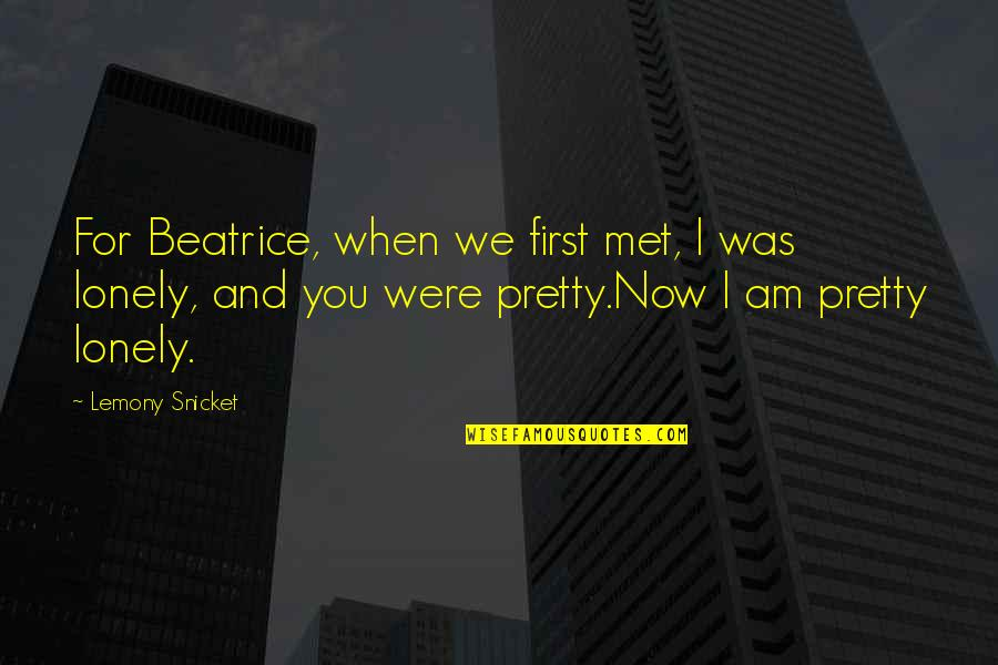 Our First Met Quotes By Lemony Snicket: For Beatrice, when we first met, I was