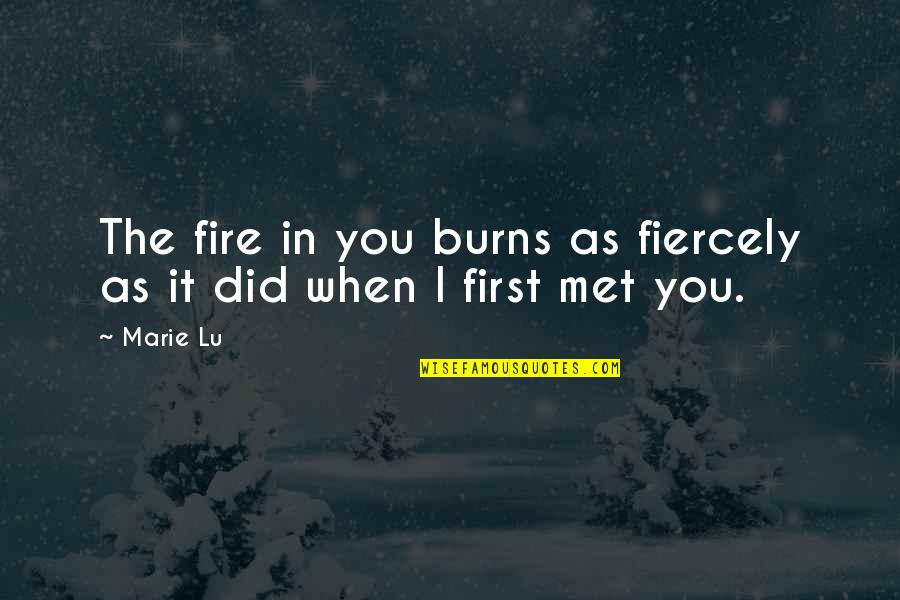 Our First Met Quotes By Marie Lu: The fire in you burns as fiercely as