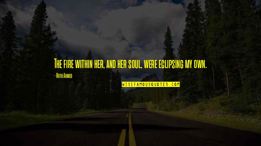 Our First Met Quotes By Ruth Ahmed: The fire within her, and her soul, were
