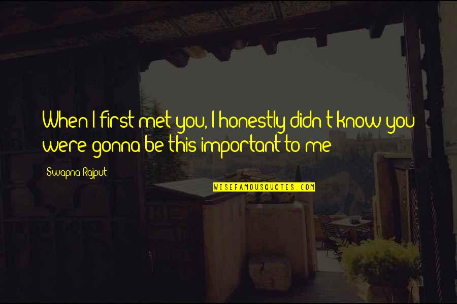 Our First Met Quotes By Swapna Rajput: When I first met you, I honestly didn't