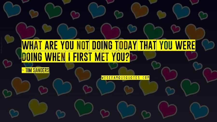 Our First Met Quotes By Tim Sanders: What are you not doing today that you