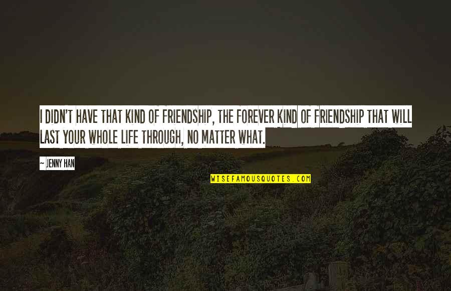 Our Friendship Last Forever Quotes By Jenny Han: I didn't have that kind of friendship, the