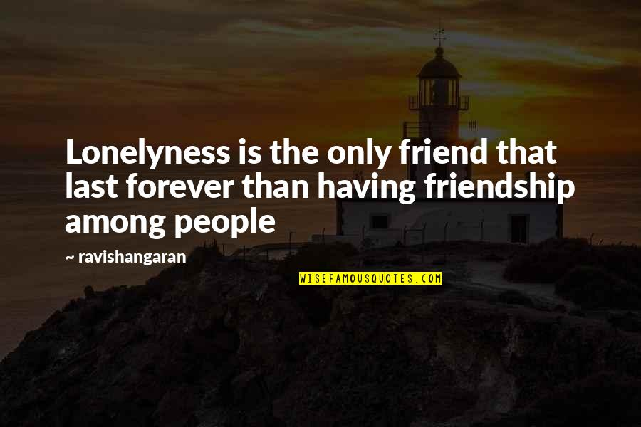 Our Friendship Last Forever Quotes By Ravishangaran: Lonelyness is the only friend that last forever
