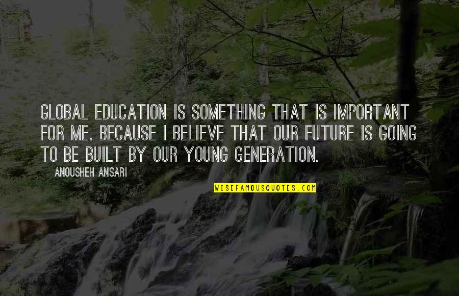 Our Future Generation Quotes By Anousheh Ansari: Global education is something that is important for