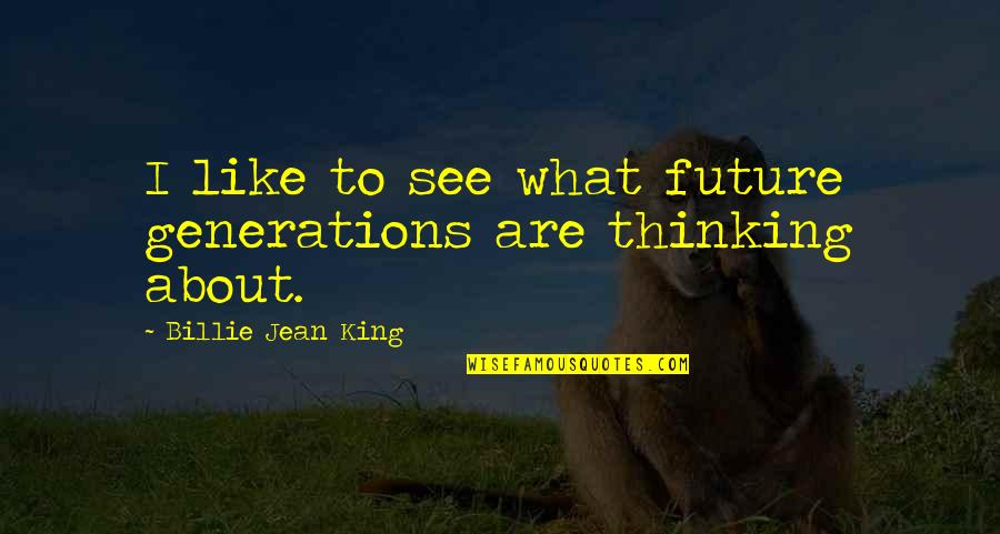 Our Future Generation Quotes By Billie Jean King: I like to see what future generations are