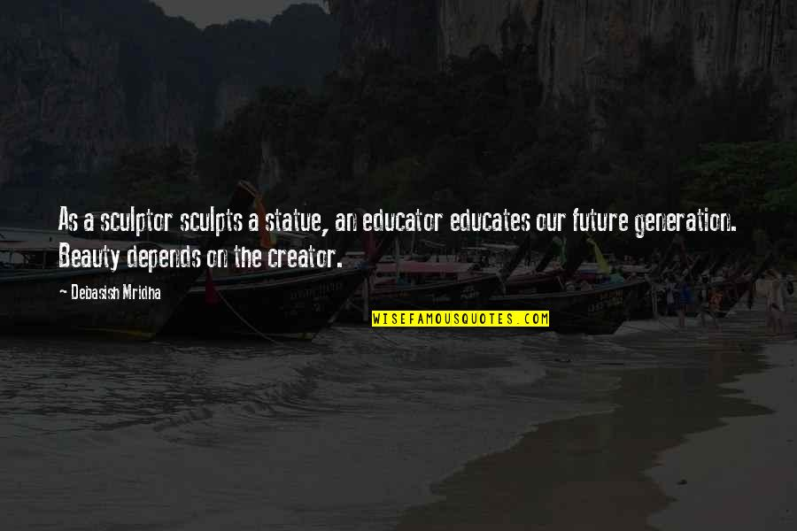 Our Future Generation Quotes By Debasish Mridha: As a sculptor sculpts a statue, an educator