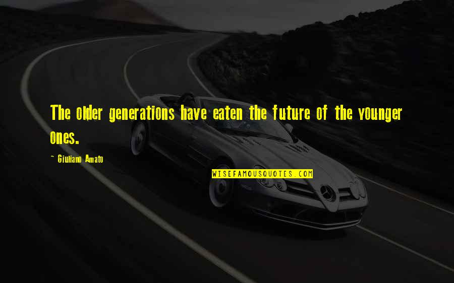 Our Future Generation Quotes By Giuliano Amato: The older generations have eaten the future of