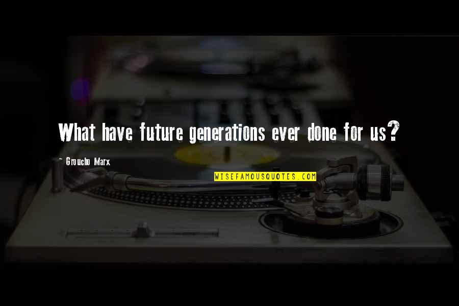 Our Future Generation Quotes By Groucho Marx: What have future generations ever done for us?