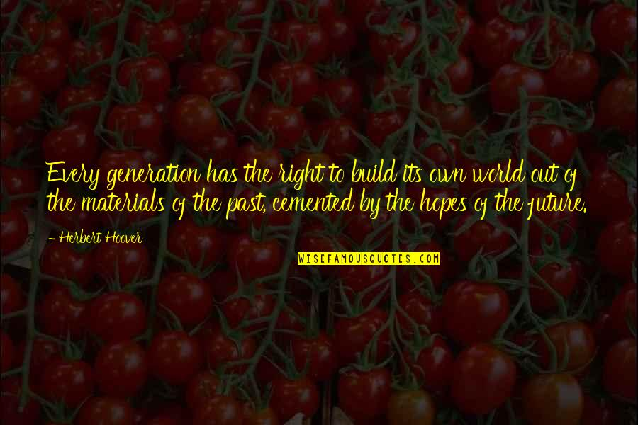 Our Future Generation Quotes By Herbert Hoover: Every generation has the right to build its