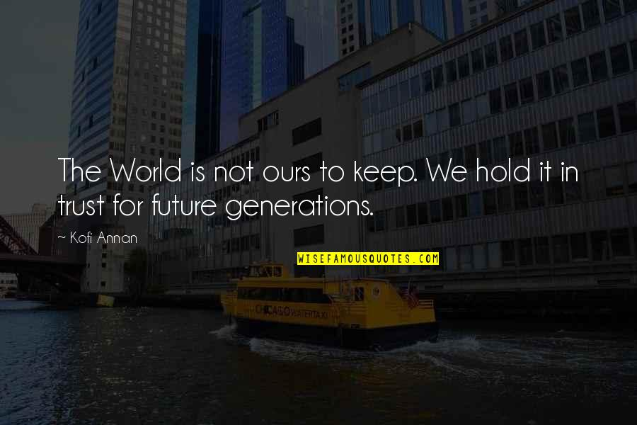 Our Future Generation Quotes By Kofi Annan: The World is not ours to keep. We