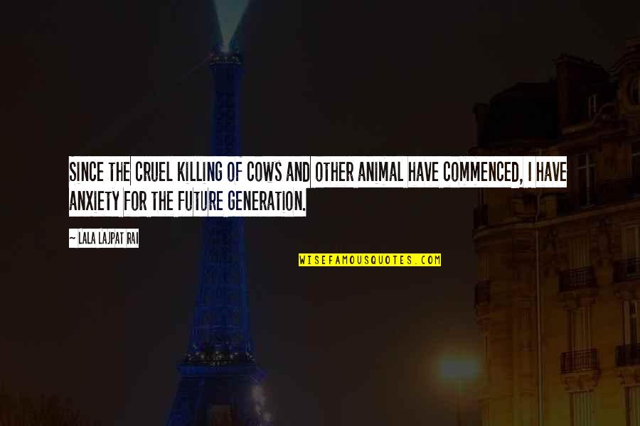 Our Future Generation Quotes By Lala Lajpat Rai: Since the cruel killing of cows and other