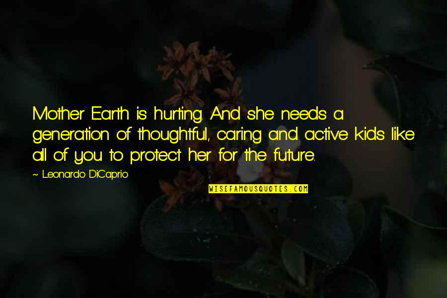 Our Future Generation Quotes By Leonardo DiCaprio: Mother Earth is hurting. And she needs a