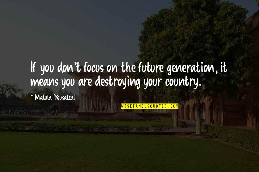 Our Future Generation Quotes By Malala Yousafzai: If you don't focus on the future generation,