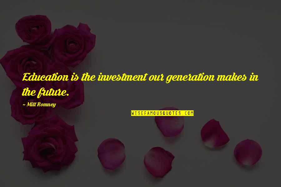 Our Future Generation Quotes By Mitt Romney: Education is the investment our generation makes in