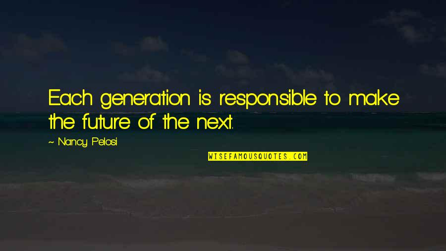 Our Future Generation Quotes By Nancy Pelosi: Each generation is responsible to make the future