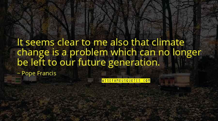 Our Future Generation Quotes By Pope Francis: It seems clear to me also that climate