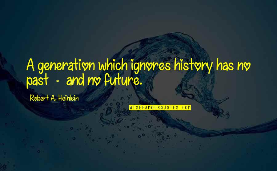 Our Future Generation Quotes By Robert A. Heinlein: A generation which ignores history has no past