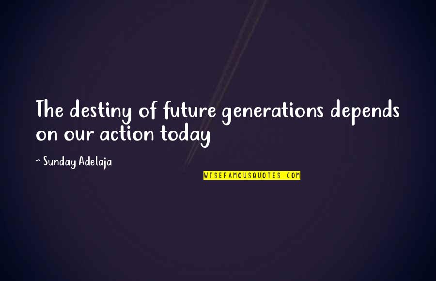 Our Future Generation Quotes By Sunday Adelaja: The destiny of future generations depends on our