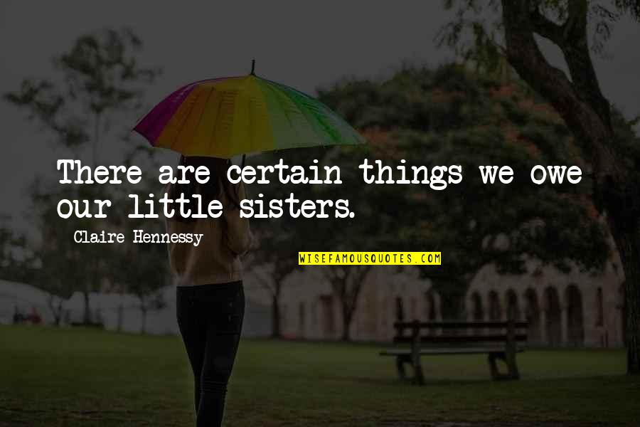Our Little Family Quotes By Claire Hennessy: There are certain things we owe our little