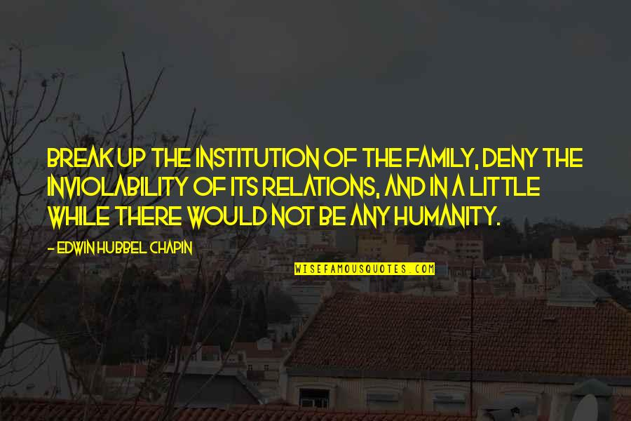 Our Little Family Quotes By Edwin Hubbel Chapin: Break up the institution of the family, deny