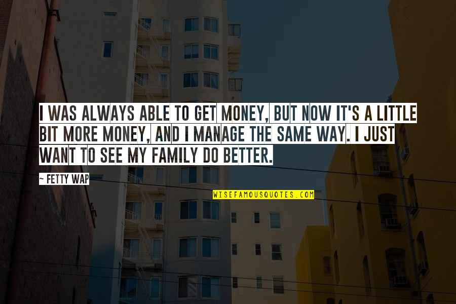 Our Little Family Quotes By Fetty Wap: I was always able to get money, but