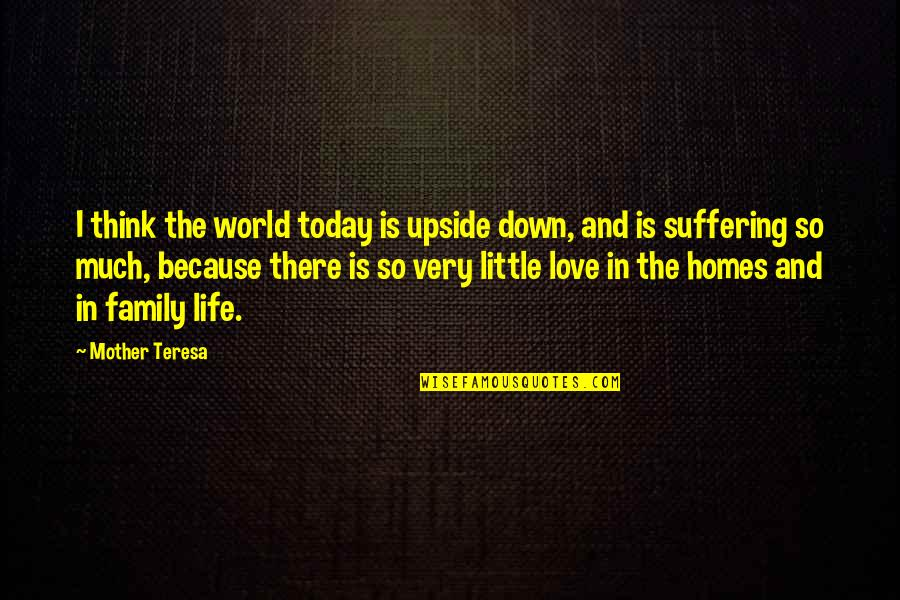 Our Little Family Quotes By Mother Teresa: I think the world today is upside down,