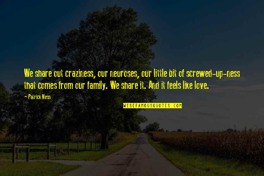 Our Little Family Quotes By Patrick Ness: We share out craziness, our neuroses, our little