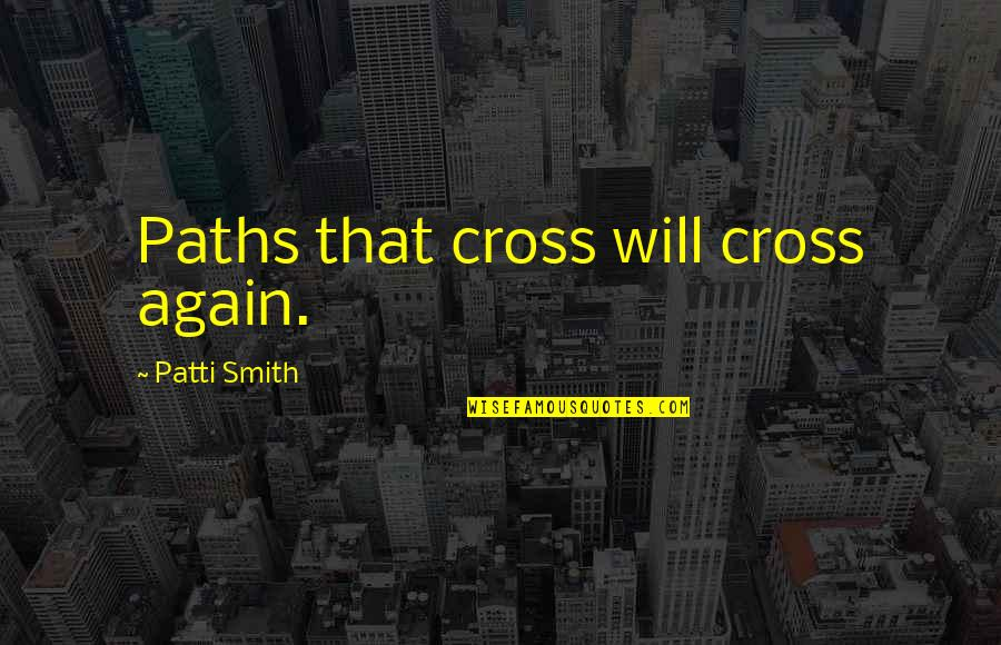 Our Paths Cross Quotes By Patti Smith: Paths that cross will cross again.