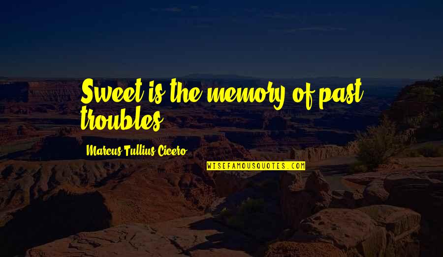 Our Sweet Memory Quotes By Marcus Tullius Cicero: Sweet is the memory of past troubles.
