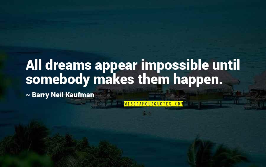 Our Sweet Moments Quotes By Barry Neil Kaufman: All dreams appear impossible until somebody makes them