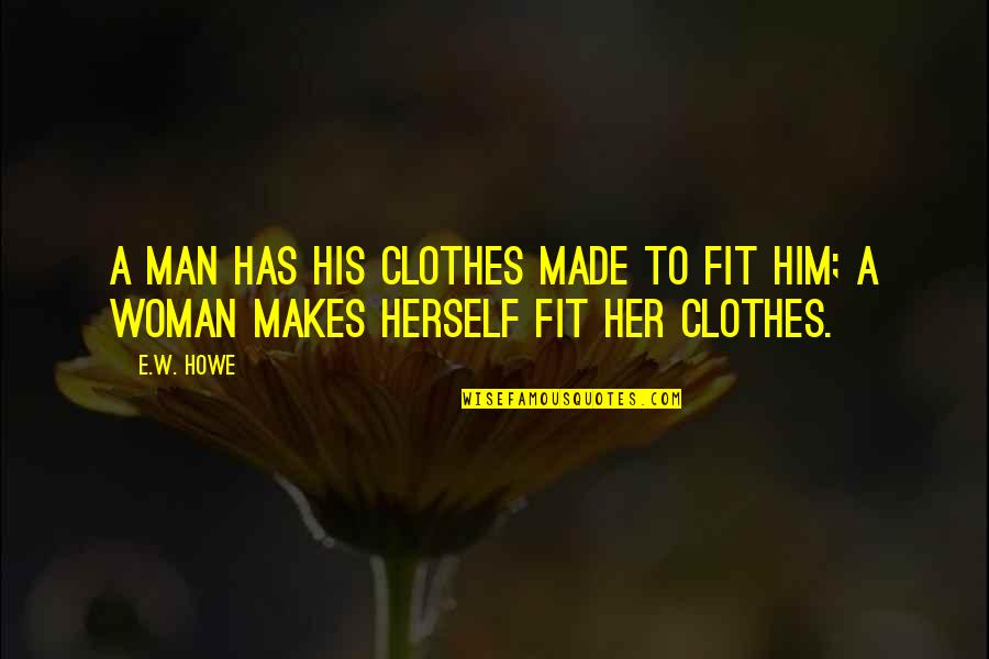 Our Sweet Moments Quotes By E.W. Howe: A man has his clothes made to fit