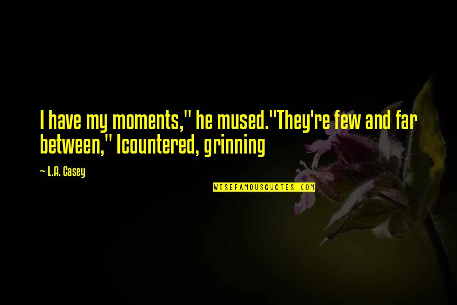 "Our Sweet Moments Quotes By L.A. Casey: I have my moments,"" he mused.""They're few and"