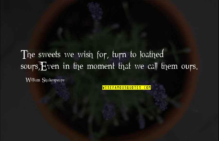 Our Sweet Moments Quotes By William Shakespeare: The sweets we wish for, turn to loathed